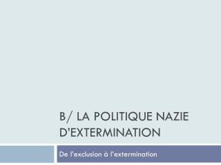 B/ La politique nazie d'extermination