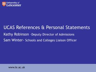 UCAS References  Personal Statements Kathy Robinson  Deputy Director of Admissions Sam Winter- Schools and Colleges Liai