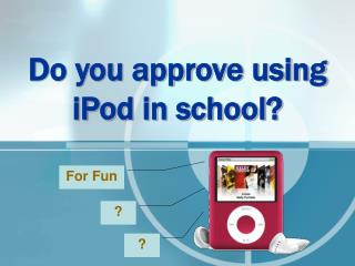 Do you approve using iPod in school