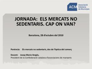 JORNADA:  ELS MERCATS NO SEDENTARIS. CAP ON VAN? Barcelona, 28 d'octubre del 2010