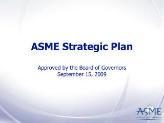 ASME Strategic Plan  Approved by the Board of Governors September 15, 2009