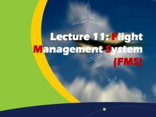 Lecture 11:  F light  M anagement  S ystem  (FMS)