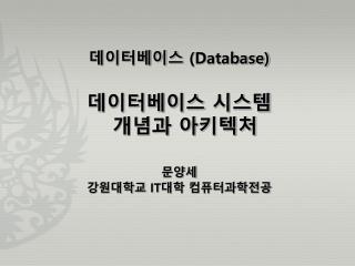 데이터베이스  (Database) 데이터베이스 시스템  개념과 아키텍처 문양세 강원대학교  IT 대학  컴퓨터과학전공