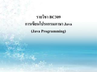 รายวิชา  BC309 การเขียนโปรแกรมภาษา  Java  (Java Programming)