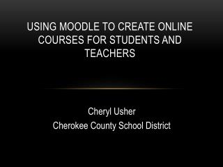 Using Moodle to Create Online Courses for Students and Teachers