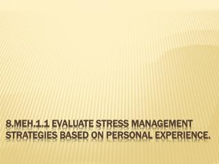 8.MEH.1.1 Evaluate stress management strategies based on personal experience.