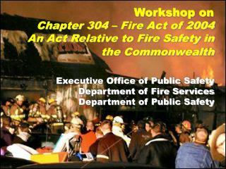 Workshop on Chapter 304 – Fire Act of 2004 An Act Relative to Fire Safety in the Commonwealth