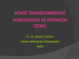 VENÖZ TROMBOEMBOLİDE  KOMPRESYON VE PNÖMATİK TEDAVİ Dr. M. İSMAİL BADAK