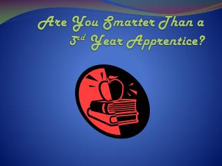Are You Smarter Than a 3 rd  Year Apprentice?