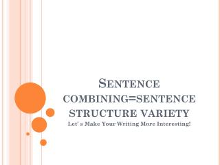 Sentence combining=sentence structure variety