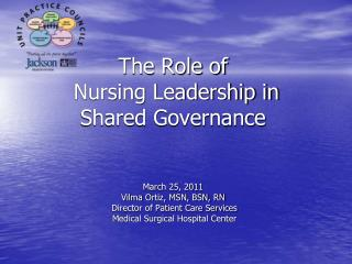 The Role of  Nursing Leadership in  Shared Governance   March 25, 2011 Vilma Ortiz, MSN, BSN, RN  Director of Patient Ca