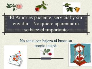 El Amor es paciente, servicial y sin envidia.   No quiere aparentar ni se hace el importante
