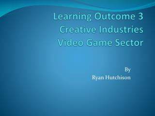 Learning Outcome 3 Creative Industries Video Game Sector