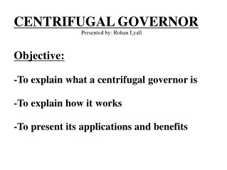 CENTRIFUGAL GOVERNOR Presented by: Rohan Lyall Objective: