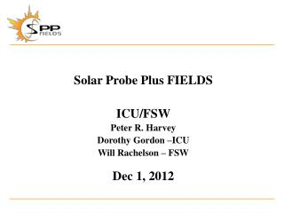 Solar Probe Plus FIELDS ICU/FSW Peter R.  Harvey Dorothy Gordon –ICU Will  Rachelson  – FSW