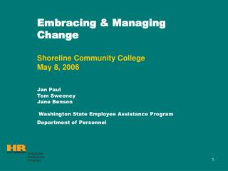 Embracing  Managing Change   Shoreline Community College May 8, 2006   Jan Paul Tom Sweeney Jane Benson   Washington Sta