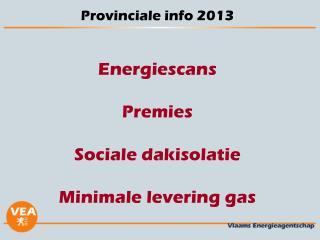 Provinciale info 2013 Energiescans Premies  Sociale dakisolatie Minimale levering gas