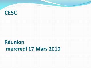 CESC  Réunion   mercredi 17 Mars 2010