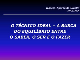 Marcos Aparecido Galetti 29/09/2004 O TÉCNICO IDEAL – A BUSCA DO EQUILÍBRIO ENTRE