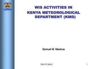 WIS ACTIVITIES IN  KENYA METEOROLOGICAL DEPARTMENT (KMD) Samuel M. Machua