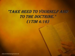 """Take heed to yourself and to the doctrine.""  ( 1Tim 4:16)"