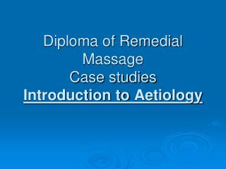 Diploma of Remedial Massage  Case studies Introduction to  Aetiology