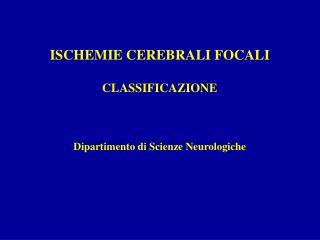 ISCHEMIE CEREBRALI FOCALI CLASSIFICAZIONE Dipartimento di Scienze Neurologiche
