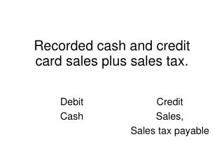 Recorded cash and credit card sales plus sales tax.