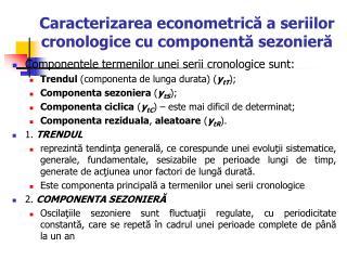 Caracterizarea  econometric ă a seriilor cronologice cu componentă sezonieră
