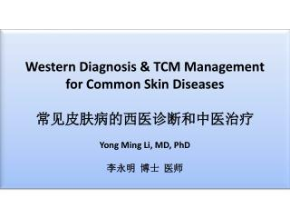 Western Diagnosis & TCM Management for Common Skin Diseases 常见皮肤病的西医诊断和中医治疗 Yong Ming Li, MD, PhD