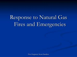 Response to Natural Gas Fires and Emergencies    Fire Engineer Scott Sanders