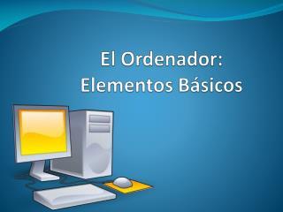 El Ordenador: Elementos Básicos