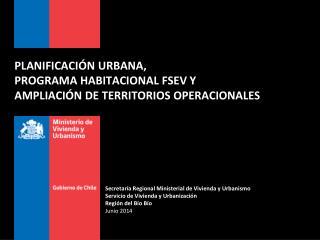PLANIFICACIÓN URBANA ,  PROGRAMA HABITACIONAL FSEV Y AMPLIACIÓN  DE TERRITORIOS OPERACIONALES