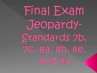 Final Exam Jeopardy- Standards 7b, 7c, 8a, 8b, 8e, and 9a