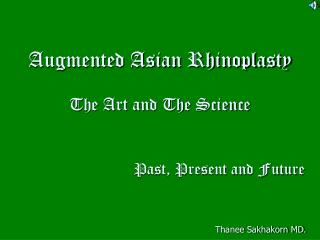 Augmented Asian Rhinoplasty The Art and The Science Past, Present and Future Thanee Sakhakorn MD.