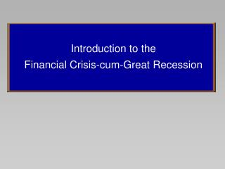 Introduction to the  Financial Crisis-cum-Great Recession
