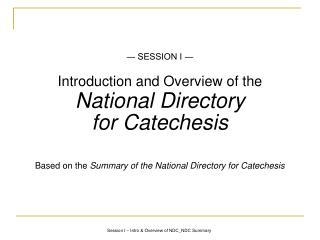 SESSION I   Introduction and Overview of the  National Directory  for Catechesis  Based on the Summary of the National