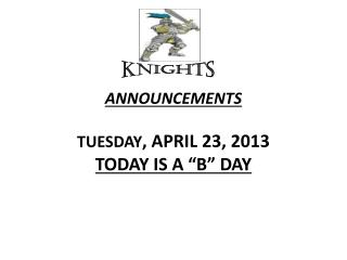 "ANNOUNCEMENTS  TUESDAY , APRIL 23, 2013 TODAY IS A ""B"" DAY"