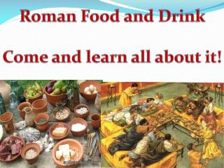 Roman Food and Drink Come and learn all about it!