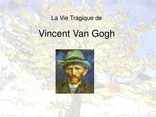 La Vie Tragique de Vincent Van Gogh