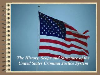 The History, Scope and Structure of the United States Criminal Justice System