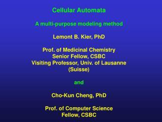 Cellular Automata A multi-purpose modeling method Lemont B. Kier, PhD Prof. of Medicinal Chemistry