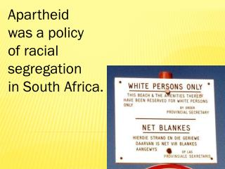Apartheid was a policy of racial segregation in South Africa.