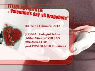 TITLUL ACTIVITĂŢII:   ,, Valentine's day  vS  Dragobete''