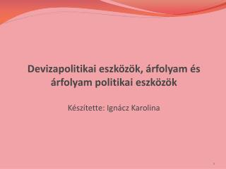 Devizapolitikai eszközök, árfolyam és  árfolyam politikai eszközök Készítette: Ignácz Karolina