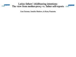 Latino fathers  childbearing intentions:  The view from mother-proxy vs. father self-reports  Lina Guzman, Jennifer Manl