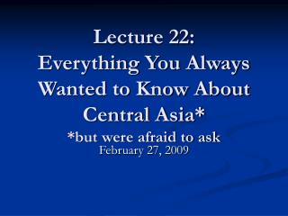 Lecture 22: Everything You Always Wanted to Know About Central Asia* *but were afraid to ask
