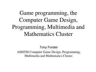 Game programming, the Computer Game Design, Programming, Multimedia and Mathematics Cluster