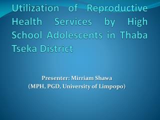Presenter:  Mirriam Shawa ( MPH, PGD, University  of Limpopo)