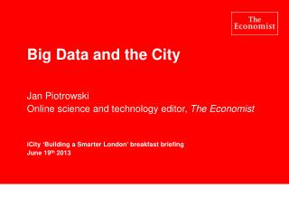 Big Data and the City Jan Piotrowski Online science and technology editor,  The Economist